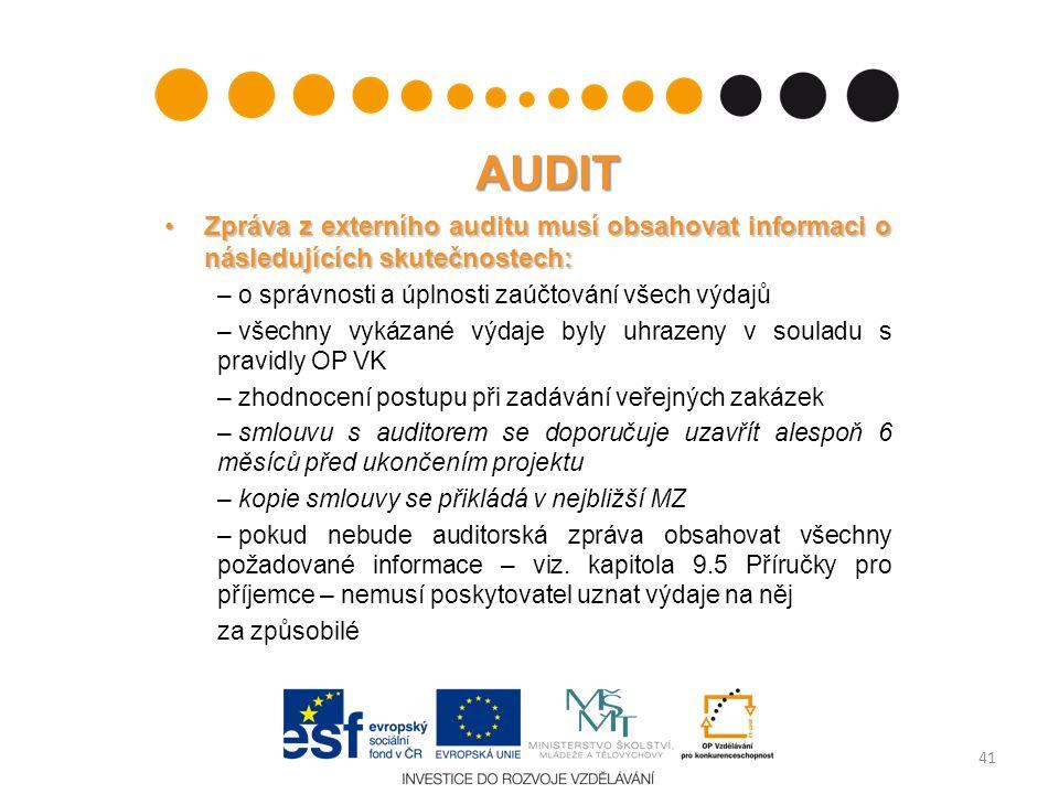 AUDIT Zpráva z externího auditu musí obsahovat informaci o následujících skutečnostech:Zpráva z externího auditu musí obsahovat informaci o následujících skutečnostech: – o správnosti a úplnosti zaúčtování všech výdajů – všechny vykázané výdaje byly uhrazeny v souladu s pravidly OP VK – zhodnocení postupu při zadávání veřejných zakázek – smlouvu s auditorem se doporučuje uzavřít alespoň 6 měsíců před ukončením projektu – kopie smlouvy se přikládá v nejbližší MZ – pokud nebude auditorská zpráva obsahovat všechny požadované informace – viz.