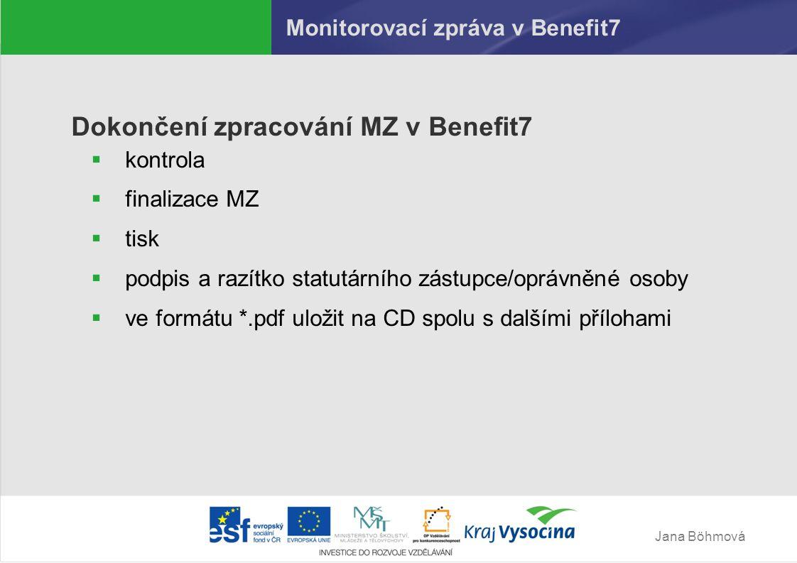 Jana Böhmová Monitorovací zpráva v Benefit7 Dokončení zpracování MZ v Benefit7  kontrola  finalizace MZ  tisk  podpis a razítko statutárního zástupce/oprávněné osoby  ve formátu *.pdf uložit na CD spolu s dalšími přílohami