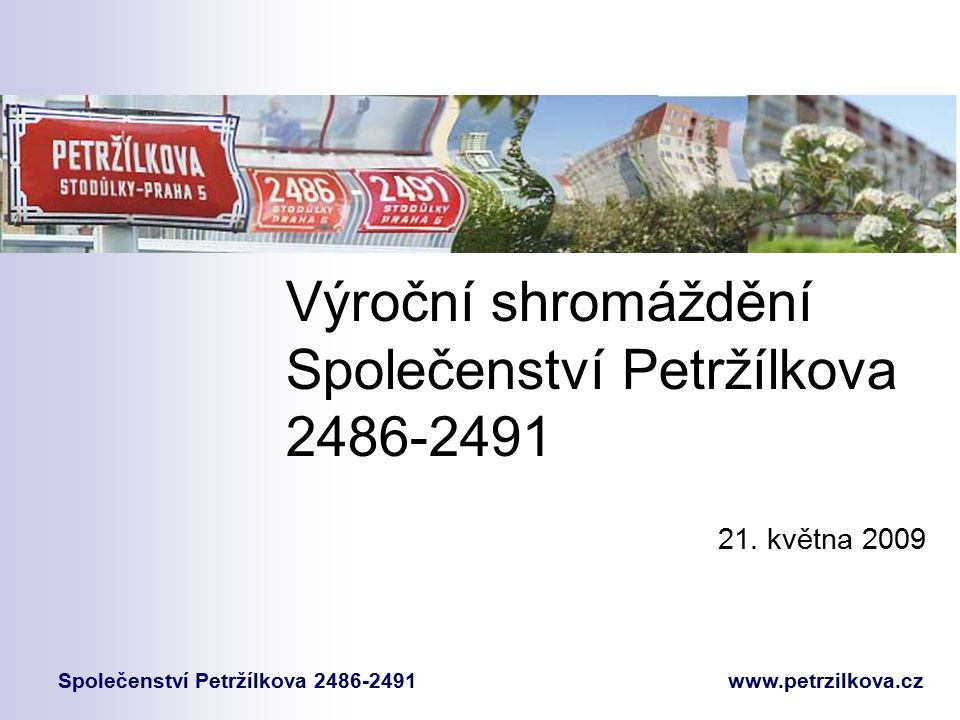 Výroční shromáždění Společenství Petržílkova 2486-2491 Společenství Petržílkova 2486-2491 www.petrzilkova.cz 21. května 2009