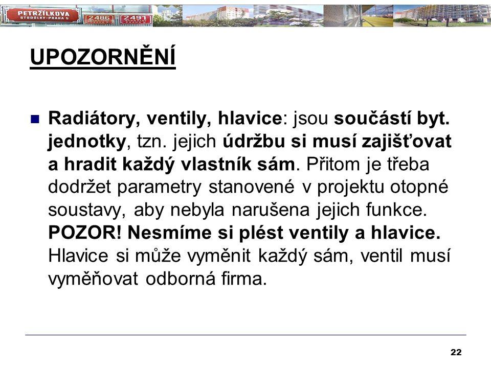 UPOZORNĚNÍ Radiátory, ventily, hlavice: jsou součástí byt. jednotky, tzn. jejich údržbu si musí zajišťovat a hradit každý vlastník sám. Přitom je třeb