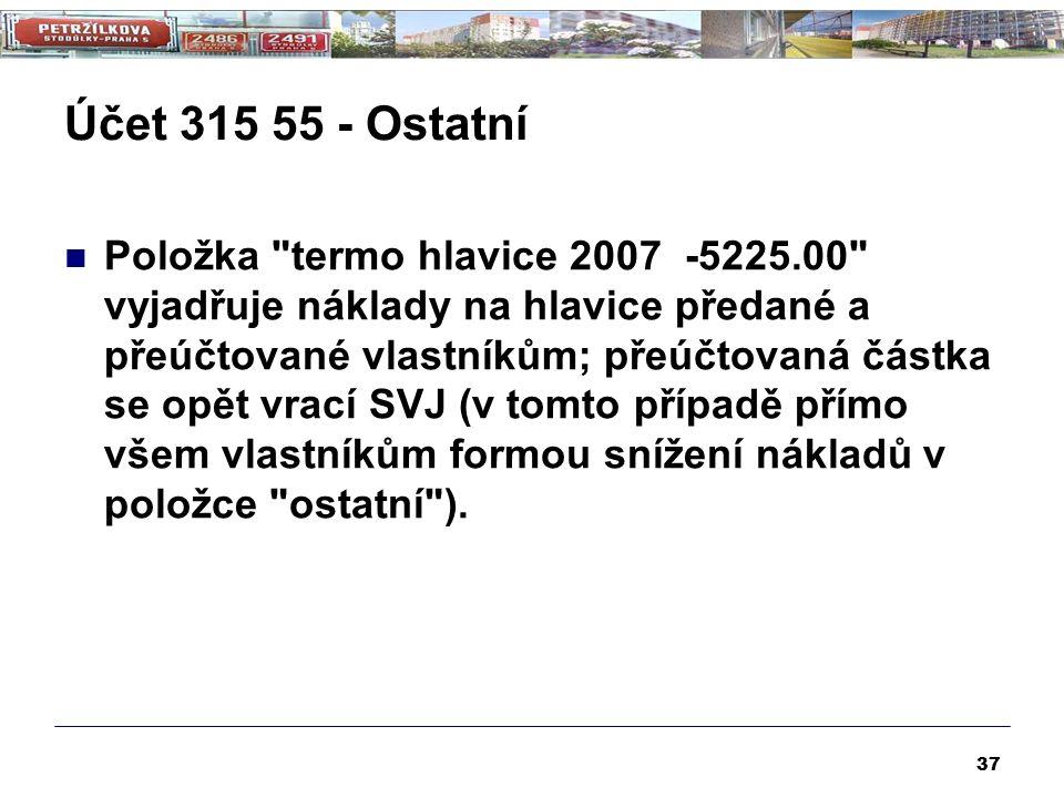 Účet 315 55 - Ostatní Položka termo hlavice 2007 -5225.00 vyjadřuje náklady na hlavice předané a přeúčtované vlastníkům; přeúčtovaná částka se opět vrací SVJ (v tomto případě přímo všem vlastníkům formou snížení nákladů v položce ostatní ).