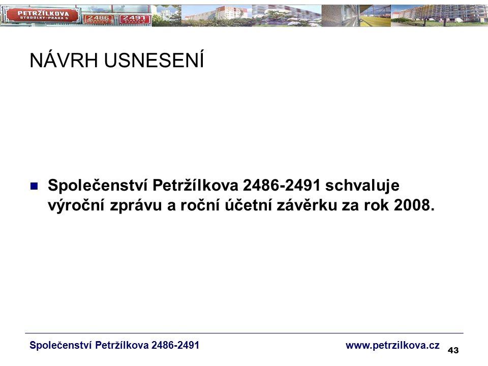 43 NÁVRH USNESENÍ Společenství Petržílkova 2486-2491 www.petrzilkova.cz Společenství Petržílkova 2486-2491 schvaluje výroční zprávu a roční účetní závěrku za rok 2008.