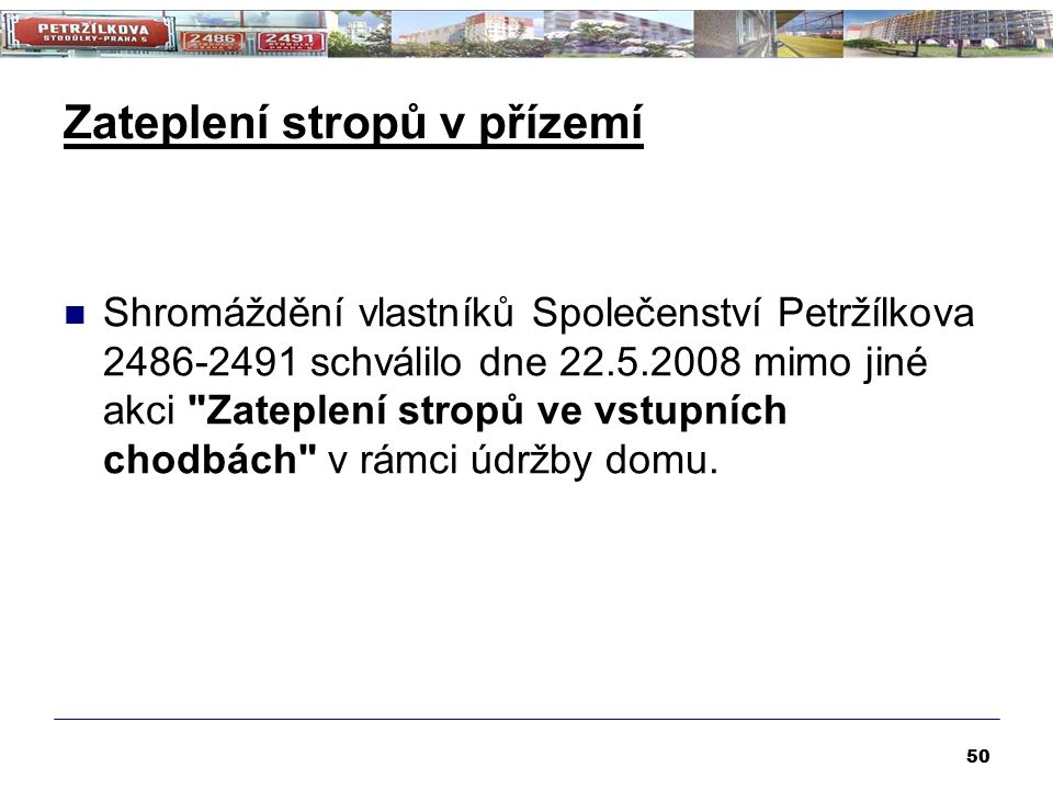 Zateplení stropů v přízemí 50 Shromáždění vlastníků Společenství Petržílkova 2486-2491 schválilo dne 22.5.2008 mimo jiné akci Zateplení stropů ve vstupních chodbách v rámci údržby domu.
