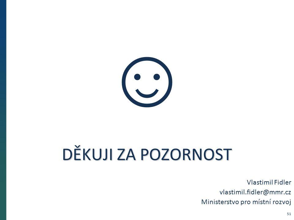 DĚKUJI ZA POZORNOST Vlastimil Fidler vlastimil.fidler@mmr.cz Ministerstvo pro místní rozvoj ☺ 51