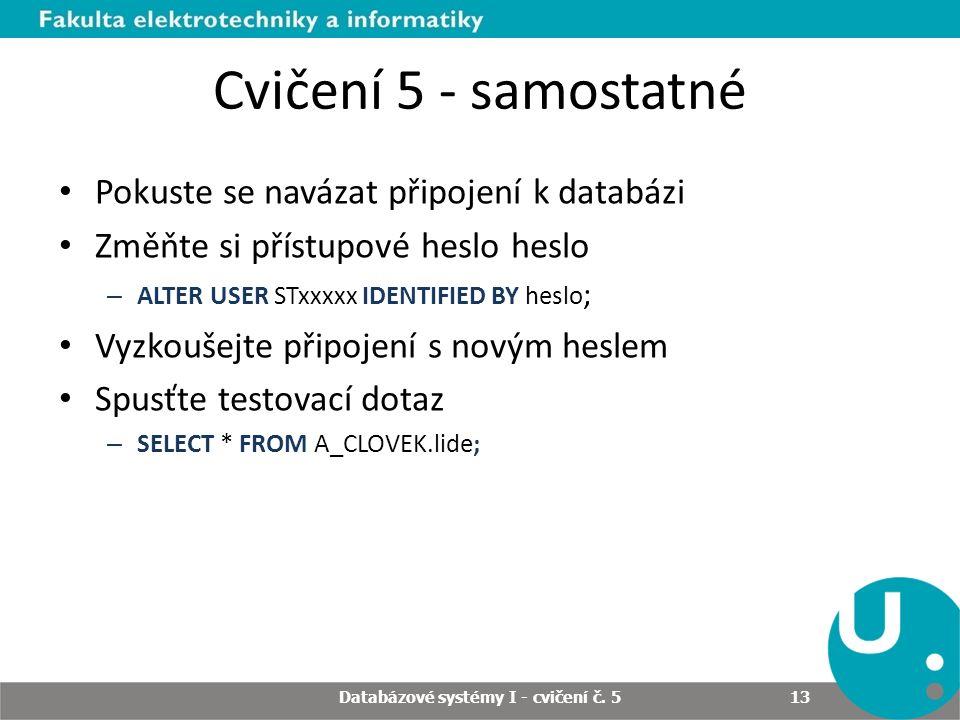 Cvičení 5 - samostatné Pokuste se navázat připojení k databázi Změňte si přístupové heslo heslo – ALTER USER STxxxxx IDENTIFIED BY heslo ; Vyzkoušejte připojení s novým heslem Spusťte testovací dotaz – SELECT * FROM A_CLOVEK.lide; Databázové systémy I - cvičení č.