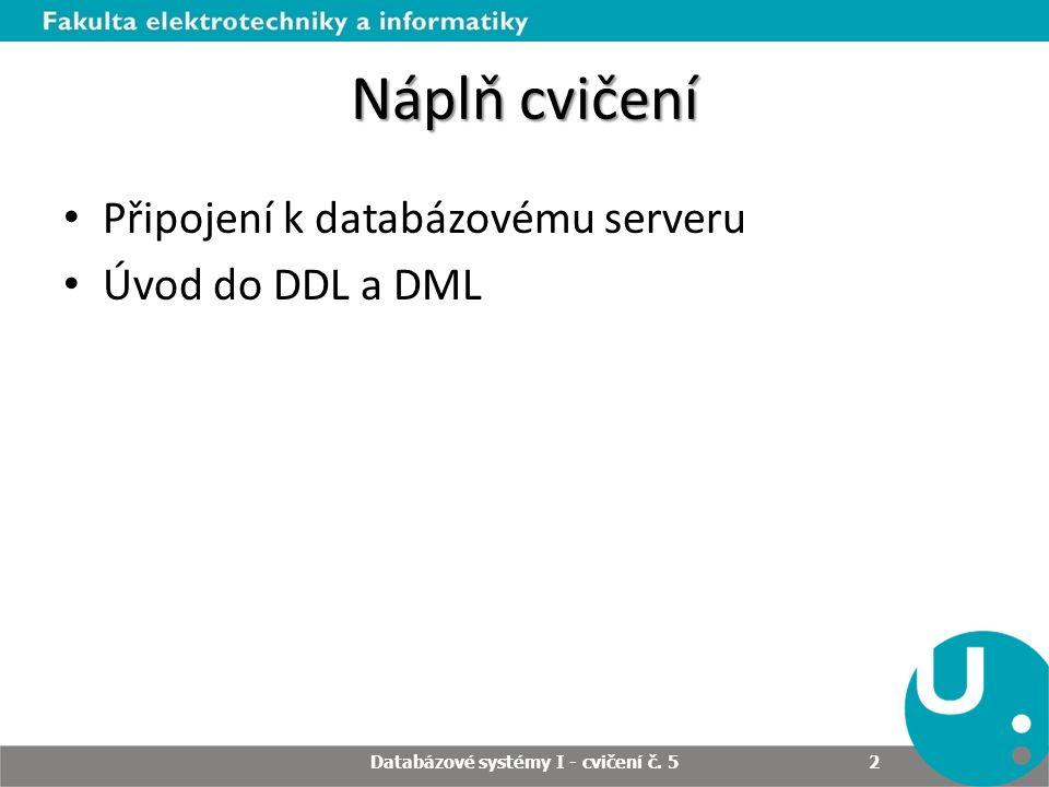 Náplň cvičení Připojení k databázovému serveru Úvod do DDL a DML Databázové systémy I - cvičení č. 5 2