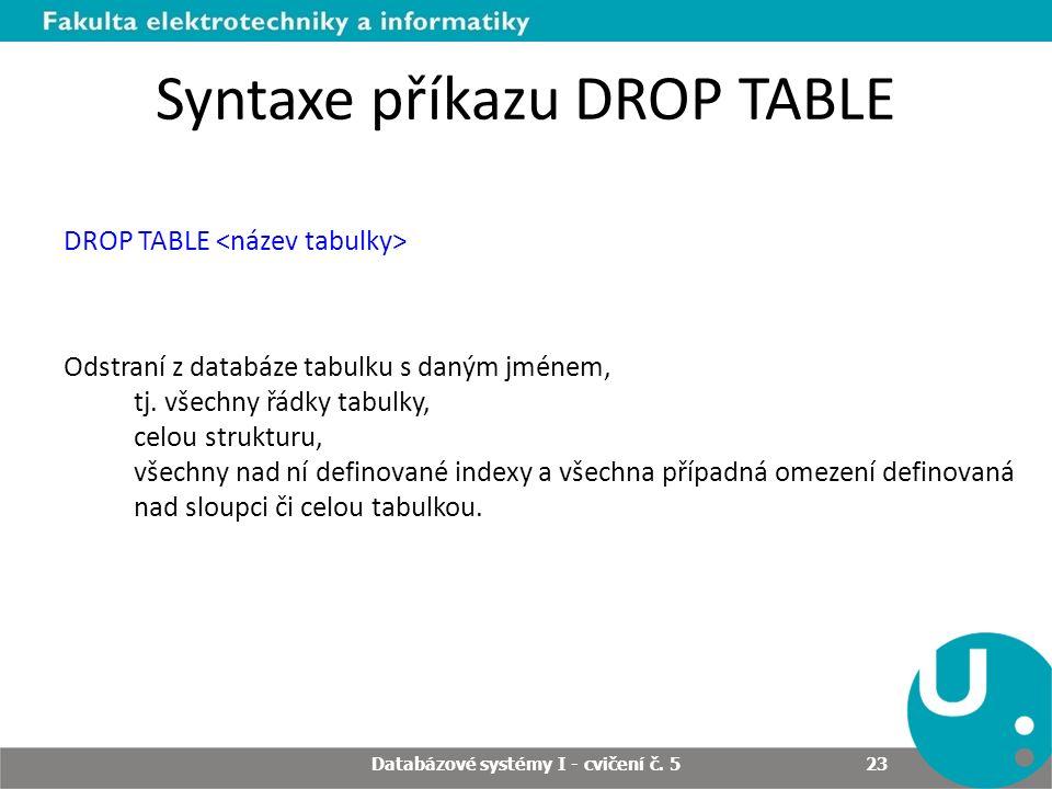 Syntaxe příkazu DROP TABLE DROP TABLE Odstraní z databáze tabulku s daným jménem, tj. všechny řádky tabulky, celou strukturu, všechny nad ní definovan