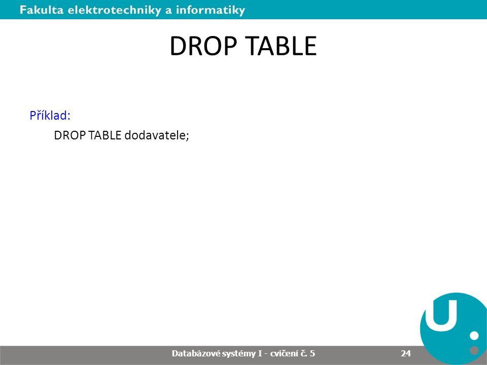 DROP TABLE Příklad: DROP TABLE dodavatele; Databázové systémy I - cvičení č. 5 24
