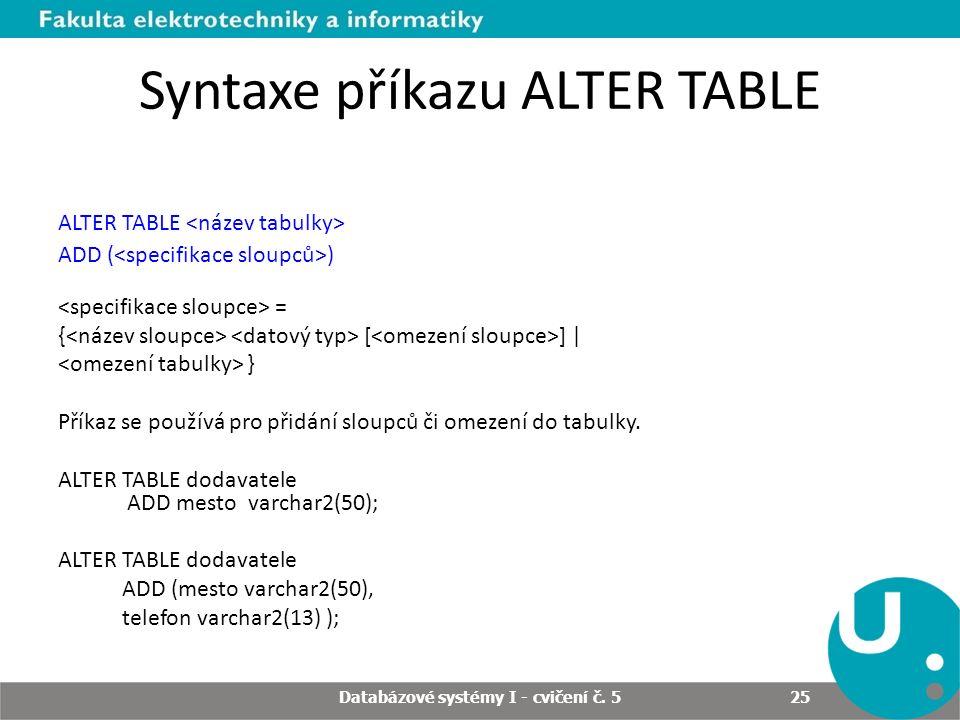 Syntaxe příkazu ALTER TABLE ALTER TABLE ADD ( ) = { [ ] | } Příkaz se používá pro přidání sloupců či omezení do tabulky. ALTER TABLE dodavatele ADD me