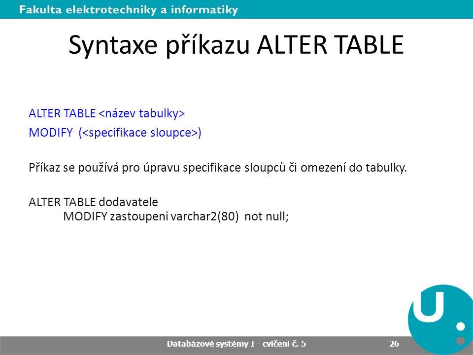 Syntaxe příkazu ALTER TABLE ALTER TABLE MODIFY ( ) Příkaz se používá pro úpravu specifikace sloupců či omezení do tabulky. ALTER TABLE dodavatele MODI