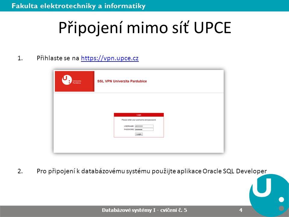 Databázové systémy I - cvičení č. 5 4 Připojení mimo síť UPCE 1.Přihlaste se na https://vpn.upce.czhttps://vpn.upce.cz 2.Pro připojení k databázovému