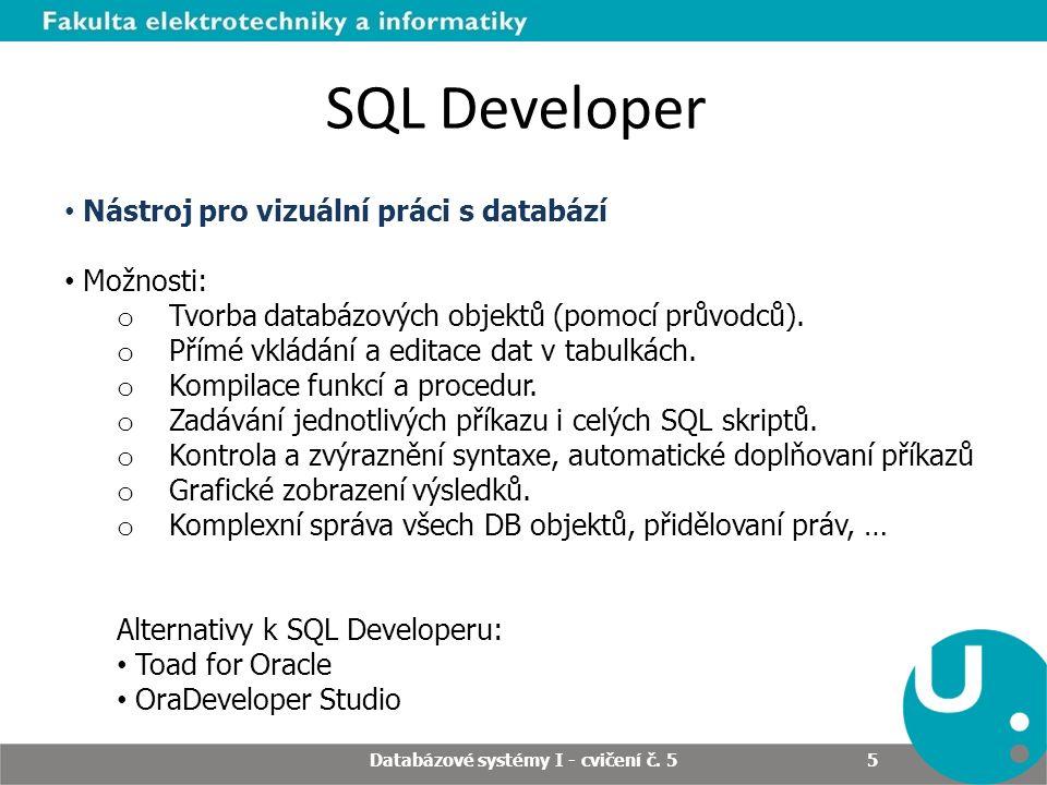 Databázové systémy I - cvičení č. 5 5 SQL Developer Nástroj pro vizuální práci s databází Možnosti: o Tvorba databázových objektů (pomocí průvodců). o