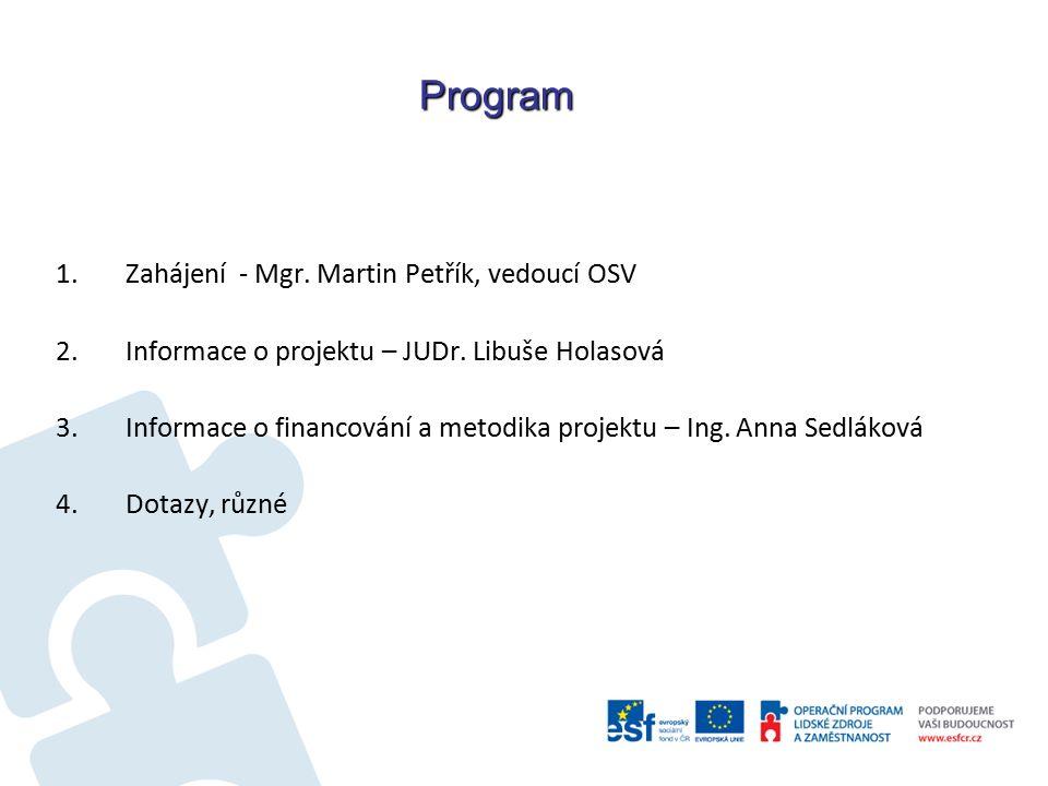 Program 1.Zahájení - Mgr. Martin Petřík, vedoucí OSV 2.Informace o projektu – JUDr. Libuše Holasová 3.Informace o financování a metodika projektu – In