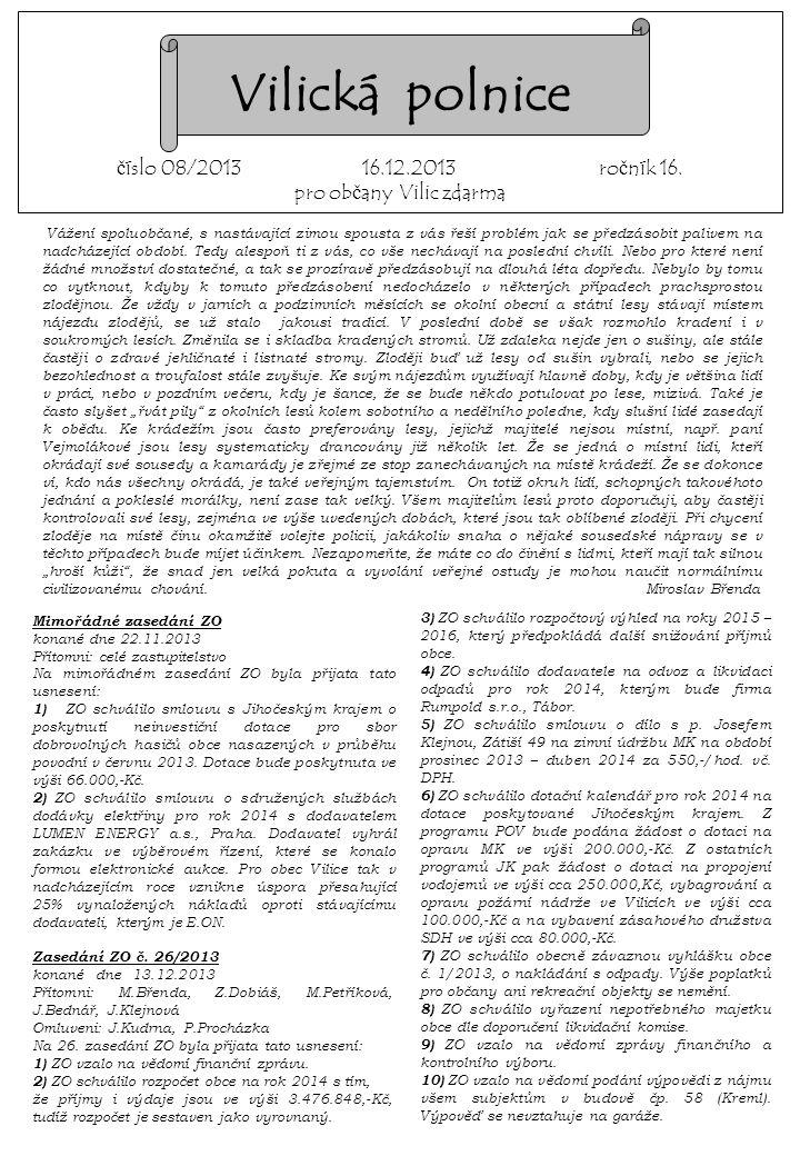 Na mimořádném zasedání ZO byla přijata tato usnesení: 1) ZO schválilo smlouvu s Jihočeským krajem o poskytnutí neinvestiční dotace pro sbor dobrovolných hasičů obce nasazených v průběhu povodní v červnu 2013.