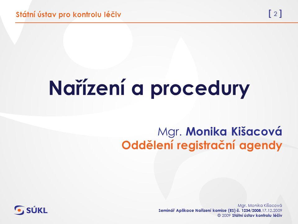 [ 2 ] Mgr. Monika Kišacová Seminář Aplikace Nařízení komise (ES) č. 1234/2008,17.12.2009 © 2009 Státní ústav kontrolu léčiv [ 2 ] Mgr. Monika Kišacová