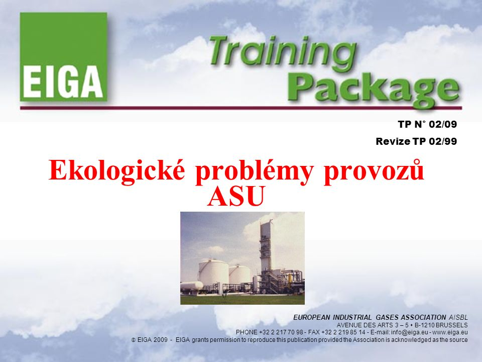 Ekologické problémy provozů ASU TP N° 02/09 Revize TP 02/99 EUROPEAN INDUSTRIAL GASES ASSOCIATION AISBL AVENUE DES ARTS 3 – 5  B-1210 BRUSSELS PHONE +32 2 217 70 98 - FAX +32 2 219 85 14 - E-mail: info@eiga.eu - www.eiga.eu  EIGA 2009 - EIGA grants permission to reproduce this publication provided the Association is acknowledged as the source