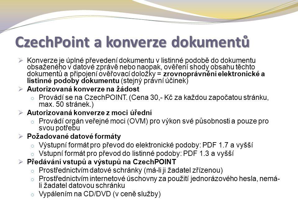 CzechPoint a konverze dokumentů  Konverze je úplné převedení dokumentu v listinné podobě do dokumentu obsaženého v datové zprávě nebo naopak, ověření shody obsahu těchto dokumentů a připojení ověřovací doložky = zrovnoprávnění elektronické a listinné podoby dokumentu (stejný právní účinek)  Autorizovaná konverze na žádost o Provádí se na CzechPOINT.