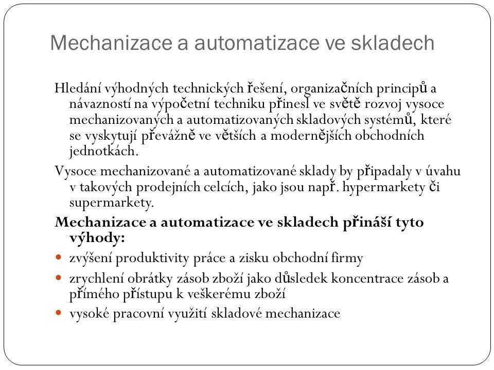 Mechanizace a automatizace ve skladech Hledání výhodných technických ř ešení, organiza č ních princip ů a návazností na výpo č etní techniku p ř inesl ve sv ě t ě rozvoj vysoce mechanizovaných a automatizovaných skladových systém ů, které se vyskytují p ř evážn ě ve v ě tších a modern ě jších obchodních jednotkách.