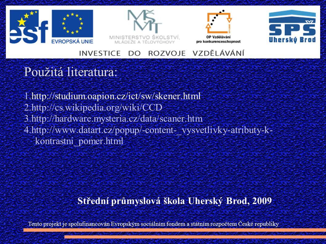 Použitá literatura: 1.http://studium.oapion.cz/ict/sw/skener.html 2.http://cs.wikipedia.org/wiki/CCD 3.http://hardware.mysteria.cz/data/scaner.htm 4.http://www.datart.cz/popup/-content-_vysvetlivky-atributy-k- kontrastni_pomer.html Tento projekt je spolufinancován Evropským sociálním fondem a státním rozpočtem České republiky Střední průmyslová škola Uherský Brod, 2009