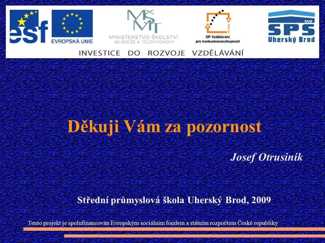Děkuji Vám za pozornost Josef Otrusiník Tento projekt je spolufinancován Evropským sociálním fondem a státním rozpočtem České republiky Střední průmyslová škola Uherský Brod, 2009