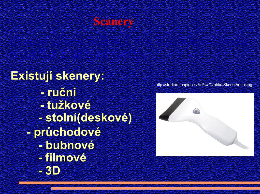 Scanery Existují skenery: - ruční - stolní(deskové) - průchodové http://studium.oapion.cz/ict/sw/Grafika/Skener/rucni.jpg - tužkové - bubnové - filmové - 3D