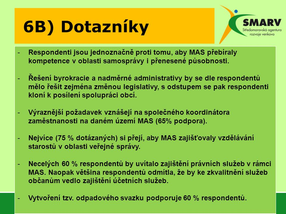 6B) Dotazníky -Respondenti jsou jednoznačně proti tomu, aby MAS přebíraly kompetence v oblasti samosprávy i přenesené působnosti. -Řešení byrokracie a