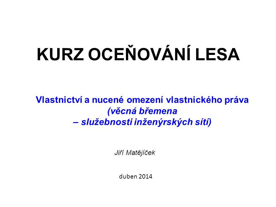 KURZ OCEŇOVÁNÍ LESA Vlastnictví a nucené omezení vlastnického práva (věcná břemena – služebnosti inženýrských sítí) Jiří Matějíček duben 2014