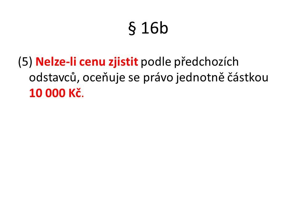 § 16b (5) Nelze-li cenu zjistit podle předchozích odstavců, oceňuje se právo jednotně částkou 10 000 Kč.