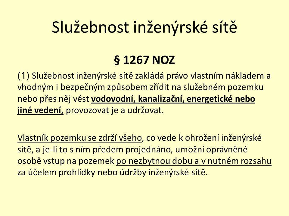 Služebnost inženýrské sítě § 1267 NOZ (1) Služebnost inženýrské sítě zakládá právo vlastním nákladem a vhodným i bezpečným způsobem zřídit na služebném pozemku nebo přes něj vést vodovodní, kanalizační, energetické nebo jiné vedení, provozovat je a udržovat.