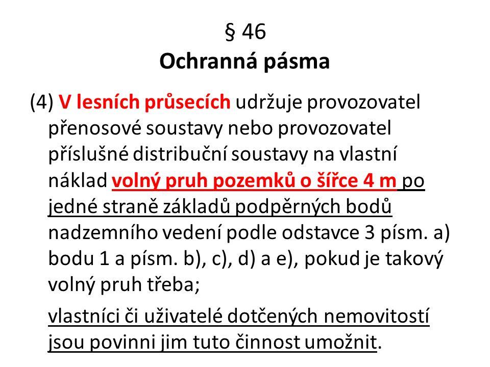 § 46 Ochranná pásma (4) V lesních průsecích udržuje provozovatel přenosové soustavy nebo provozovatel příslušné distribuční soustavy na vlastní náklad