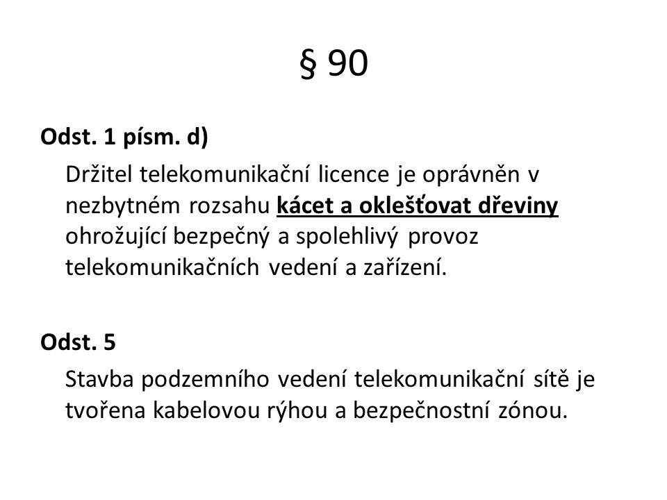 § 90 Odst. 1 písm. d) Držitel telekomunikační licence je oprávněn v nezbytném rozsahu kácet a oklešťovat dřeviny ohrožující bezpečný a spolehlivý prov