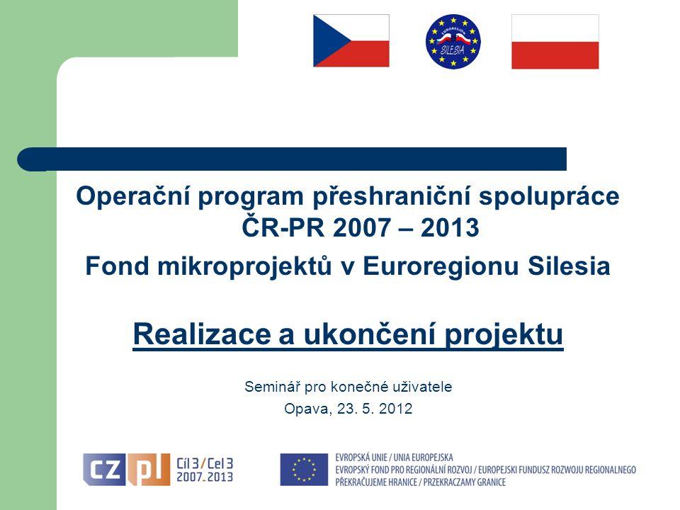 Operační program přeshraniční spolupráce ČR-PR 2007 – 2013 Fond mikroprojektů v Euroregionu Silesia Realizace a ukončení projektu Seminář pro konečné uživatele Opava, 23.