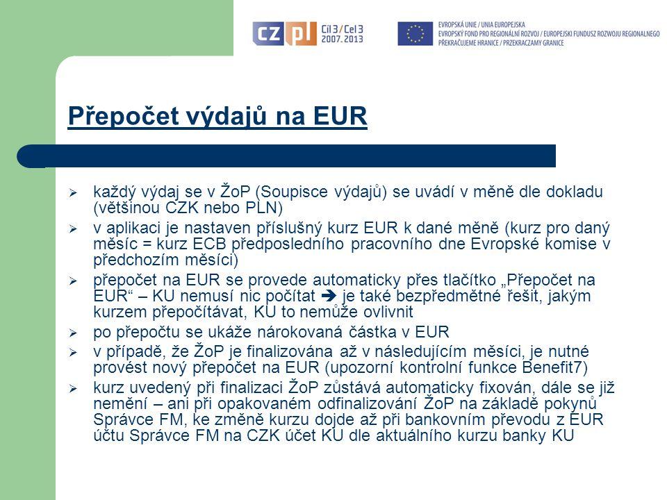 """Přepočet výdajů na EUR  každý výdaj se v ŽoP (Soupisce výdajů) se uvádí v měně dle dokladu (většinou CZK nebo PLN)  v aplikaci je nastaven příslušný kurz EUR k dané měně (kurz pro daný měsíc = kurz ECB předposledního pracovního dne Evropské komise v předchozím měsíci)  přepočet na EUR se provede automaticky přes tlačítko """"Přepočet na EUR – KU nemusí nic počítat  je také bezpředmětné řešit, jakým kurzem přepočítávat, KU to nemůže ovlivnit  po přepočtu se ukáže nárokovaná částka v EUR  v případě, že ŽoP je finalizována až v následujícím měsíci, je nutné provést nový přepočet na EUR (upozorní kontrolní funkce Benefit7)  kurz uvedený při finalizaci ŽoP zůstává automaticky fixován, dále se již nemění – ani při opakovaném odfinalizování ŽoP na základě pokynů Správce FM, ke změně kurzu dojde až při bankovním převodu z EUR účtu Správce FM na CZK účet KU dle aktuálního kurzu banky KU"""