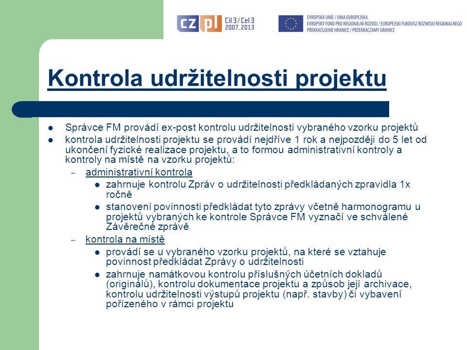 Kontrola udržitelnosti projektu Správce FM provádí ex-post kontrolu udržitelnosti vybraného vzorku projektů kontrola udržitelnosti projektu se provádí nejdříve 1 rok a nejpozději do 5 let od ukončení fyzické realizace projektu, a to formou administrativní kontroly a kontroly na místě na vzorku projektů: – administrativní kontrola zahrnuje kontrolu Zpráv o udržitelnosti předkládaných zpravidla 1x ročně stanovení povinnosti předkládat tyto zprávy včetně harmonogramu u projektů vybraných ke kontrole Správce FM vyznačí ve schválené Závěrečné zprávě – kontrola na místě provádí se u vybraného vzorku projektů, na které se vztahuje povinnost předkládat Zprávy o udržitelnosti zahrnuje namátkovou kontrolu příslušných účetních dokladů (originálů), kontrolu dokumentace projektu a způsob její archivace, kontrolu udržitelnosti výstupů projektu (např.