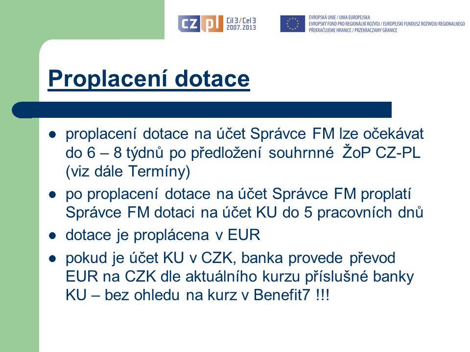 Proplacení dotace proplacení dotace na účet Správce FM lze očekávat do 6 – 8 týdnů po předložení souhrnné ŽoP CZ-PL (viz dále Termíny) po proplacení dotace na účet Správce FM proplatí Správce FM dotaci na účet KU do 5 pracovních dnů dotace je proplácena v EUR pokud je účet KU v CZK, banka provede převod EUR na CZK dle aktuálního kurzu příslušné banky KU – bez ohledu na kurz v Benefit7 !!!