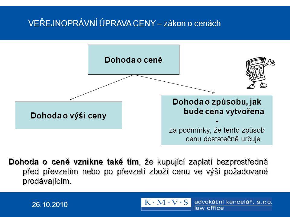 VEŘEJNOPRÁVNÍ ÚPRAVA CENY – zákon o cenách 26.10.2010 Prodávající Nesmí zneužít svého výhodnějšího hospodářského postavení k tomu, aby získal nepřiměřený majetkový prospěch: a)prodejem za sjednanou cenu zahrnující neoprávněné náklady nebo nepřiměřený zisk; b)prodejem za vyšší než maximální nebo pevně úředně stanovenou cenu; c)prodejem za cenu vyšší, než by odpovídalo pravidlům cenové regulace.