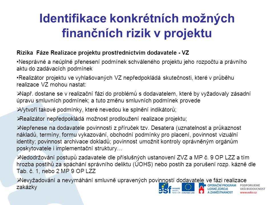 Identifikace konkrétních možných finančních rizik v projektu Rizika Fáze schválený projekt – právní akt Rizika: Zásadní změny projektu Nerespektování podmínek hodnotitelů stanovených ve schválení žádosti Nyní před koncem programovacího období navyšování částek na realizaci projektů = problém, že nelze realizovat u projektů zajišťovaných dodavatelsky Změny projektu (např.
