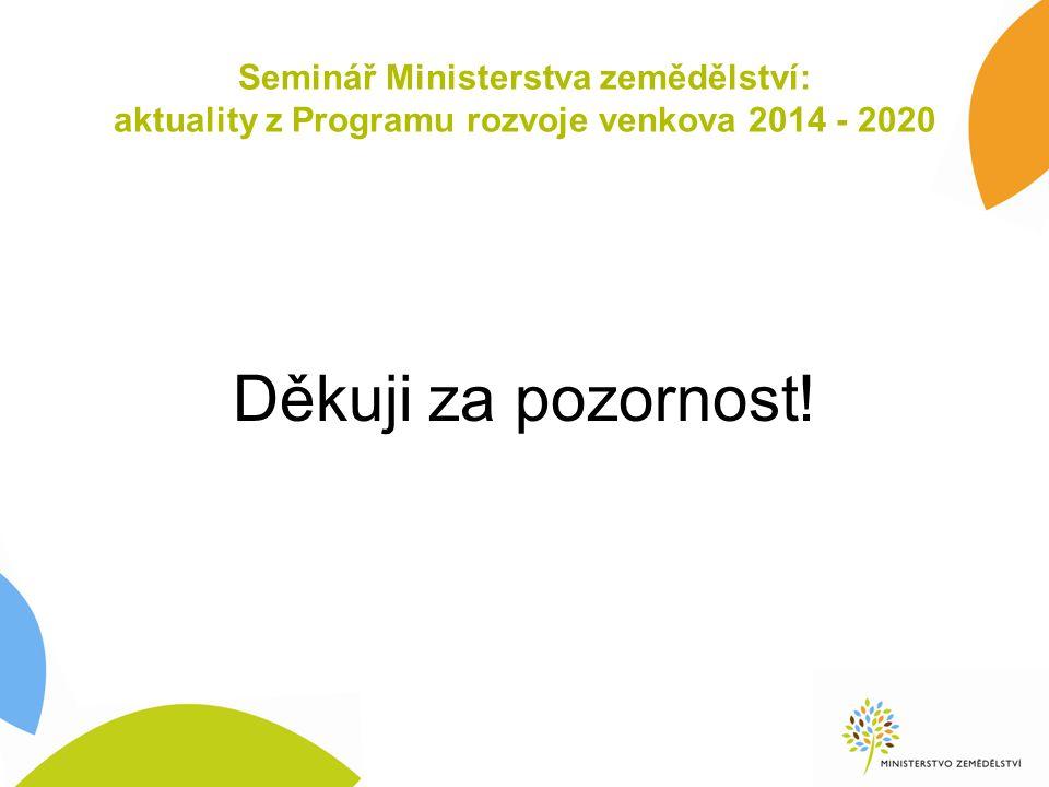 Seminář Ministerstva zemědělství: aktuality z Programu rozvoje venkova 2014 - 2020 Děkuji za pozornost!