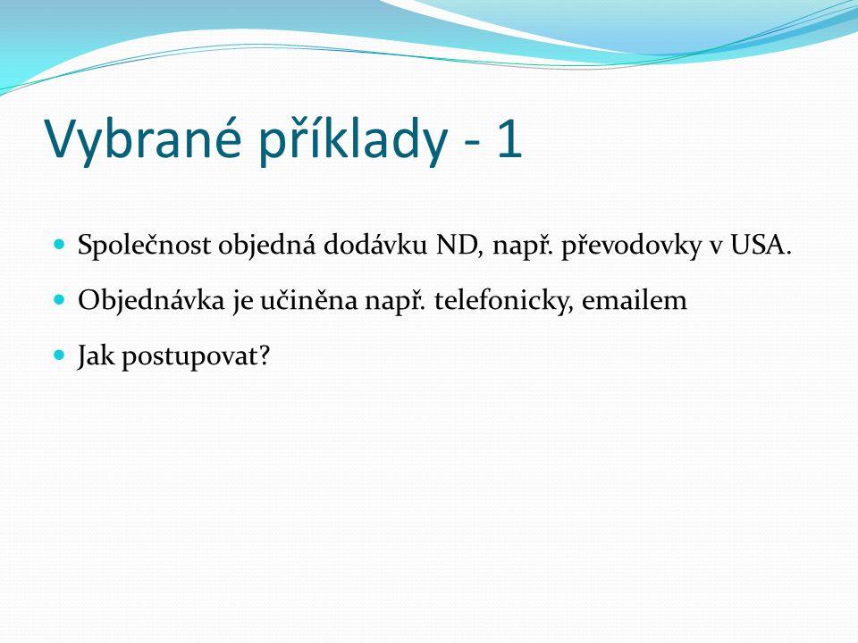 Vybrané příklady - 1 Společnost objedná dodávku ND, např. převodovky v USA. Objednávka je učiněna např. telefonicky, emailem Jak postupovat?