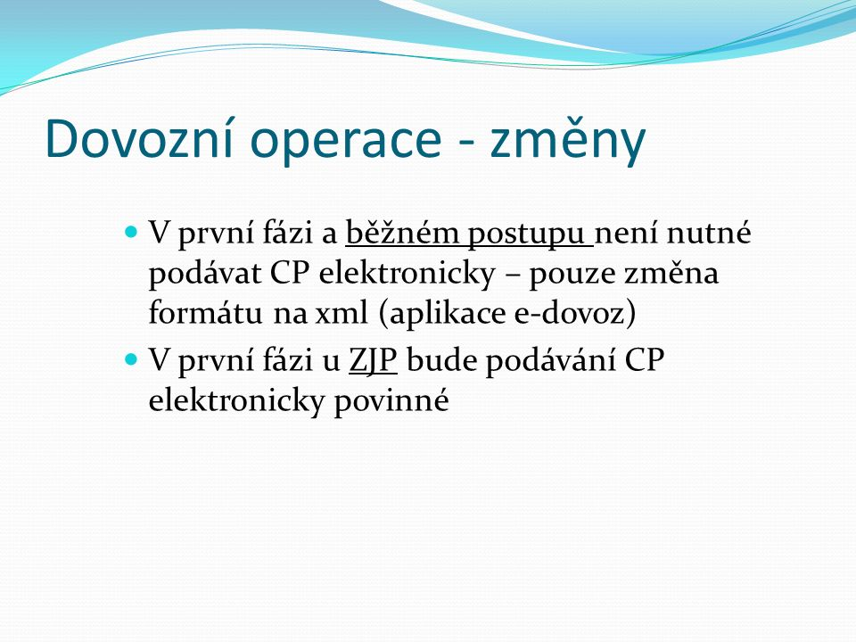 Dovozní operace - změny V první fázi a běžném postupu není nutné podávat CP elektronicky – pouze změna formátu na xml (aplikace e-dovoz) V první fázi u ZJP bude podávání CP elektronicky povinné