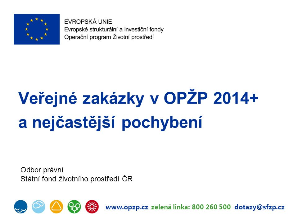 www.opzp.cz zelená linka: 800 260 500 dotazy@sfzp.cz Veřejné zakázky v OPŽP 2014+ a nejčastější pochybení Odbor právní Státní fond životního prostředí
