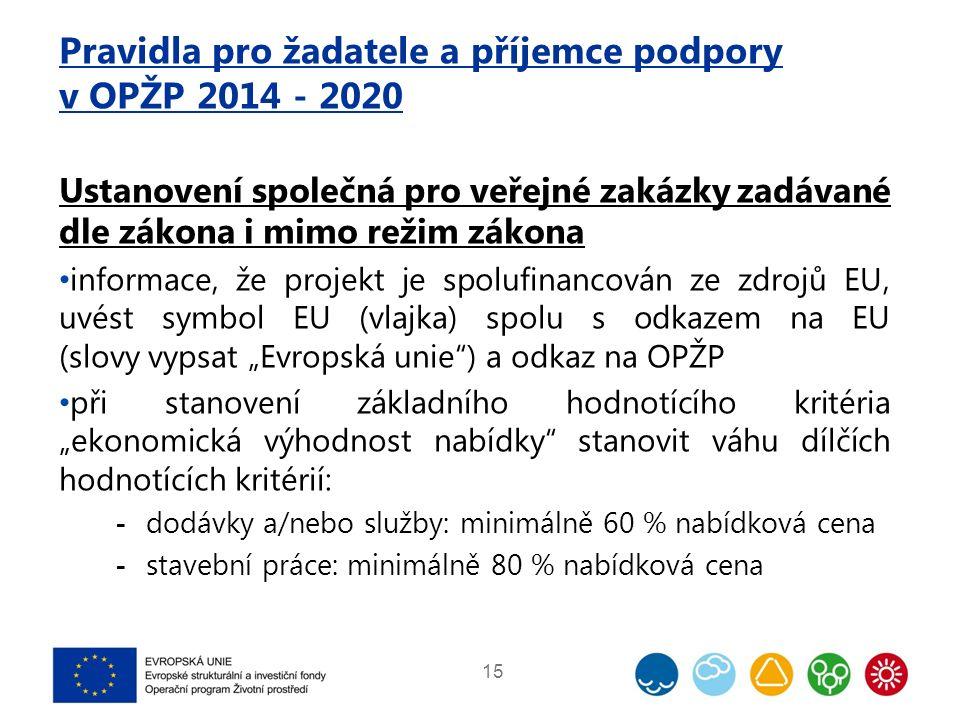 """Pravidla pro žadatele a příjemce podpory v OPŽP 2014 - 2020 Ustanovení společná pro veřejné zakázky zadávané dle zákona i mimo režim zákona informace, že projekt je spolufinancován ze zdrojů EU, uvést symbol EU (vlajka) spolu s odkazem na EU (slovy vypsat """"Evropská unie ) a odkaz na OPŽP při stanovení základního hodnotícího kritéria """"ekonomická výhodnost nabídky stanovit váhu dílčích hodnotících kritérií:  dodávky a/nebo služby: minimálně 60 % nabídková cena  stavební práce: minimálně 80 % nabídková cena 15"""