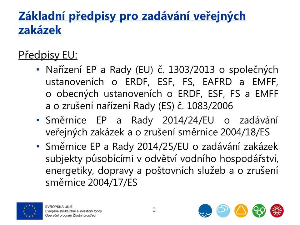 Základní předpisy pro zadávání veřejných zakázek Předpisy EU: Nařízení EP a Rady (EU) č. 1303/2013 o společných ustanoveních o ERDF, ESF, FS, EAFRD a