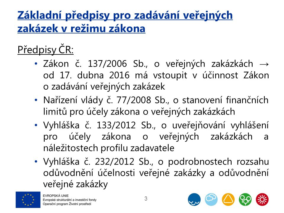 Základní předpisy pro zadávání veřejných zakázek v režimu zákona Předpisy ČR: Zákon č. 137/2006 Sb., o veřejných zakázkách → od 17. dubna 2016 má vsto