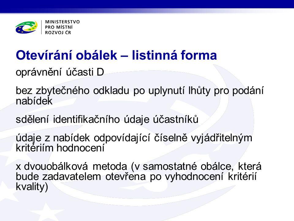 oprávnění účasti D bez zbytečného odkladu po uplynutí lhůty pro podání nabídek sdělení identifikačního údaje účastníků údaje z nabídek odpovídající číselně vyjádřitelným kritériím hodnocení x dvouobálková metoda (v samostatné obálce, která bude zadavatelem otevřena po vyhodnocení kritérií kvality) Otevírání obálek – listinná forma