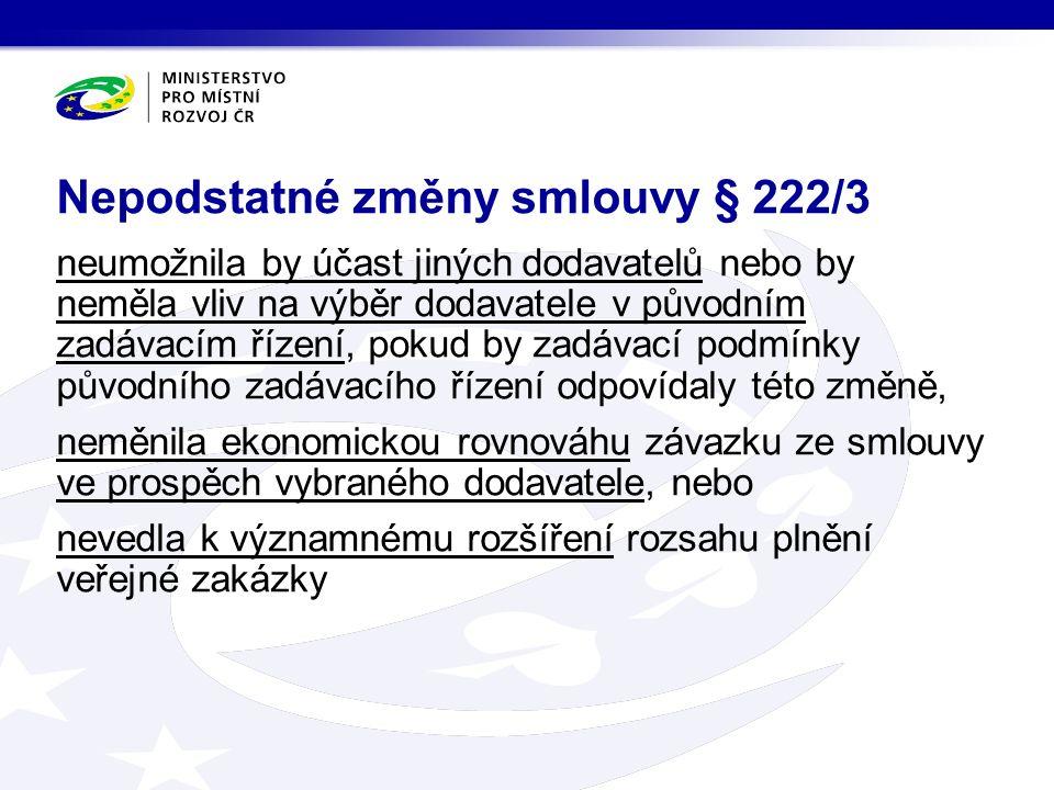 neumožnila by účast jiných dodavatelů nebo by neměla vliv na výběr dodavatele v původním zadávacím řízení, pokud by zadávací podmínky původního zadávacího řízení odpovídaly této změně, neměnila ekonomickou rovnováhu závazku ze smlouvy ve prospěch vybraného dodavatele, nebo nevedla k významnému rozšíření rozsahu plnění veřejné zakázky Nepodstatné změny smlouvy § 222/3