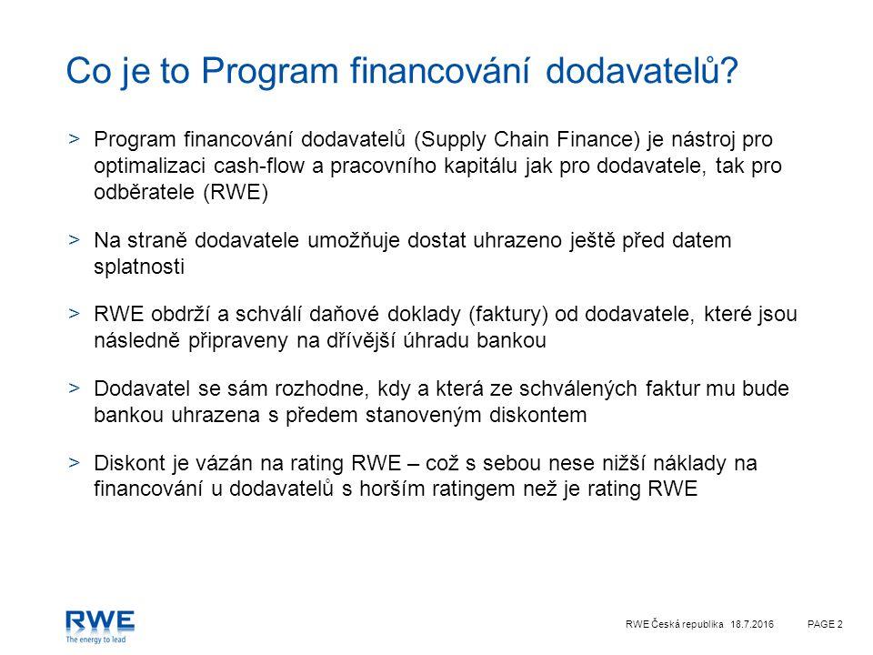 RWE Česká republika 18.7.2016PAGE 3 Schéma Programu financování dodavatelů Dodavatel Smlouva a dodání zboží a služeb 1 Objednávka 2 Dodání zboží a služeb 3 Vystavení a doručení faktury Schválení faktury s možností dřívější úhrady (15D) 4 Oznámení o možnosti dřívější úhrady faktury 5 6 Žádost o dřívější uhrazení faktury Informace o postoupení pohledávky na banku 8 Dřívější úhrada faktury diskontovaná na základě ratingu RWE 7 9 Úhrada v den splatnosti
