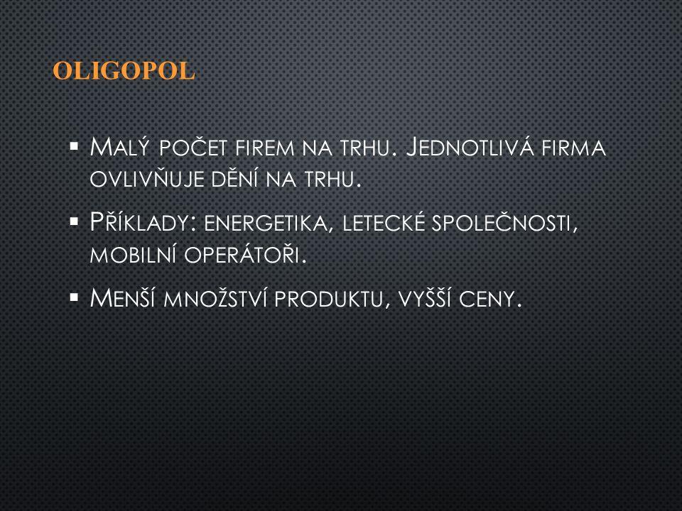 OLIGOPOL   M ALÝ POČET FIREM NA TRHU. J EDNOTLIVÁ FIRMA OVLIVŇUJE DĚNÍ NA TRHU.