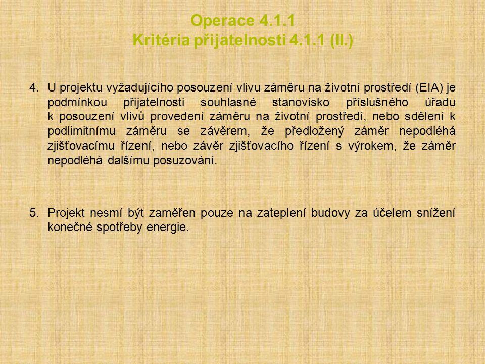 Operace 4.1.1 Kritéria přijatelnosti 4.1.1 (II.) 4.U projektu vyžadujícího posouzení vlivu záměru na životní prostředí (EIA) je podmínkou přijatelnosti souhlasné stanovisko příslušného úřadu k posouzení vlivů provedení záměru na životní prostředí, nebo sdělení k podlimitnímu záměru se závěrem, že předložený záměr nepodléhá zjišťovacímu řízení, nebo závěr zjišťovacího řízení s výrokem, že záměr nepodléhá dalšímu posuzování.