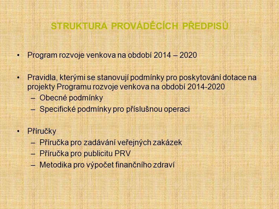 STRUKTURA PROVÁDĚCÍCH PŘEDPISŮ Program rozvoje venkova na období 2014 – 2020 Pravidla, kterými se stanovují podmínky pro poskytování dotace na projekty Programu rozvoje venkova na období 2014-2020 –Obecné podmínky –Specifické podmínky pro příslušnou operaci Příručky –Příručka pro zadávání veřejných zakázek –Příručka pro publicitu PRV –Metodika pro výpočet finančního zdraví